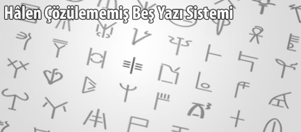Hâlen Çözülememiş Beş Yazı Sistemi